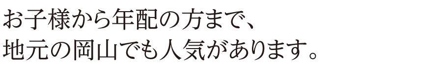 お子様から年配の方まで、地元の岡山でも人気があります。